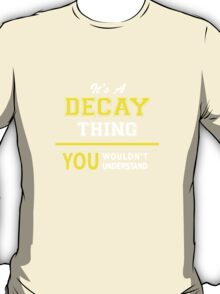 It's A DECAY thing, you wouldn't understand !! T-Shirt