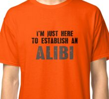 I'm Just Here To Establish An Alibi T-Shirt Classic T-Shirt