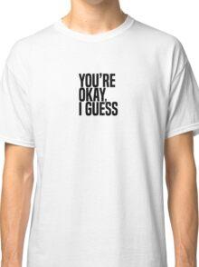 You're Okay, I Guess Classic T-Shirt