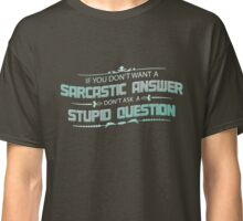 If You Don't Want A Sarcastic Answer Don't Ask A Stupid Question T-Shirt Classic T-Shirt