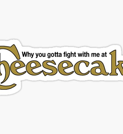 WHY YOU GOTTA FIGHT WITH ME AT CHEESECAKE Sticker