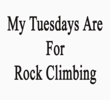 My Tuesdays Are For Rock Climbing  by supernova23