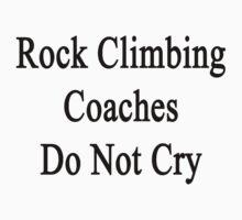 Rock Climbing Coaches Do Not Cry  by supernova23