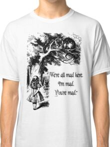 "Alice in Wonderland ""We're all mad here. I'm mad. You're mad."" T Shirt Classic T-Shirt"