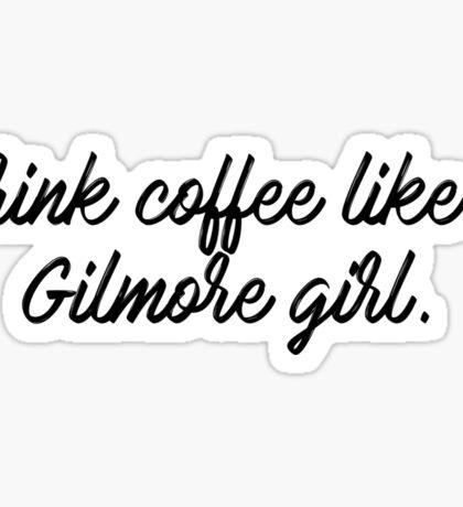 Drink coffee like a Gilmore girl Sticker