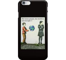 For some people, the world is not enough!! iPhone Case/Skin