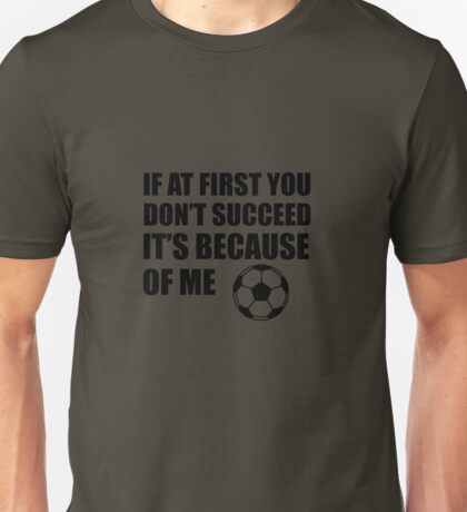If At First You Don't Succeed It's Because Of Me Soccer Unisex T-Shirt
