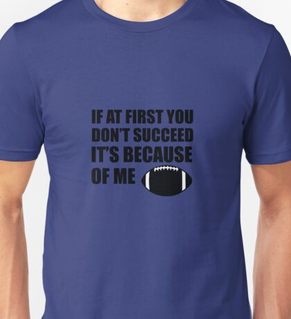 If At First You Don't Succeed It's Because Of Me Football Unisex T-Shirt
