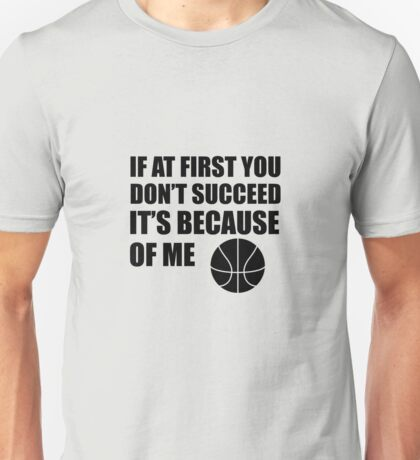 If At First You Don't Succeed It's Because Of Me Basketball Unisex T-Shirt