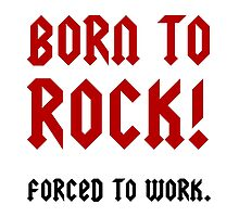 Born To Rock Forced To Work by AmazingMart