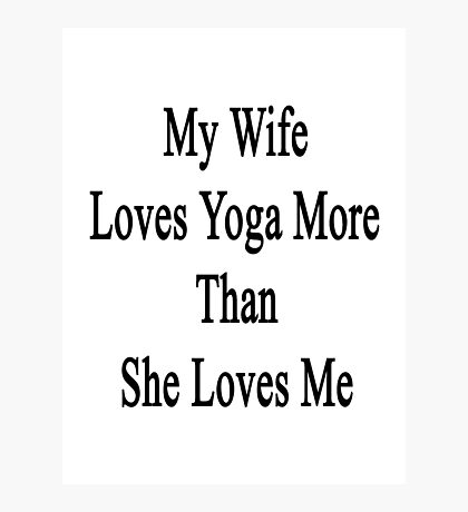 My Wife Loves Yoga More Than She Loves Me  Photographic Print