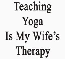 Teaching Yoga Is My Wife's Therapy  by supernova23