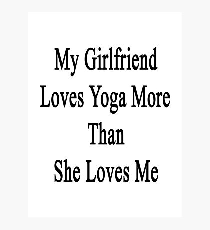 My Girlfriend Loves Yoga More Than She Loves Me  Photographic Print