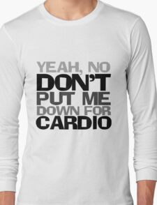Yeah, no don't put me down for cardio Long Sleeve T-Shirt