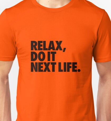 Relax, do it next life Unisex T-Shirt