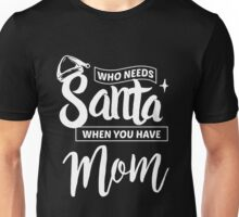 Who needs Santa when you have Mom - Funny Christmas Saying Unisex T-Shirt