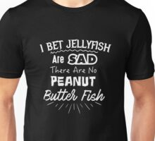 I Bet Jellyfish Are Sad There Are No Peanut Butter Fish Unisex T-Shirt