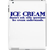 Ice cream doesn't ask silly questions. Ice cream understands. iPad Case/Skin