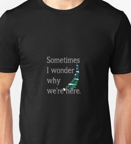 Sometimes I Wonder Why We're Here Unisex T-Shirt