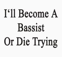 I'll Become A Bassist Or Die Trying  by supernova23