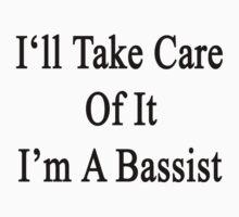 I'll Take Care Of It I'm A Bassist  by supernova23