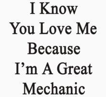 I Know You Love Me Because I'm A Great Mechanic  by supernova23
