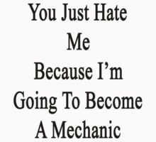 You Just Hate Me Because I'm Going To Become A Mechanic  by supernova23