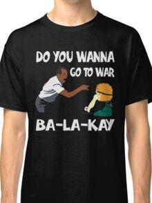 Do You Wanna Go To War Ba-La-Kay T-shirt Classic T-Shirt