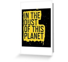 IN THE DUST OF THIS PLANET SHIRT Greeting Card