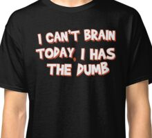 Can't Brain Today. I Has The Dumb. Classic T-Shirt
