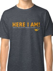 Here I Am! What Are Your Other 2 Wishes? T-Shirt Classic T-Shirt