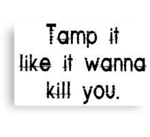 Tamp it like it wanna kill you Canvas Print
