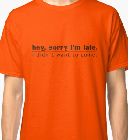 Hey, Sorry I'm Late. I Didn't Want To Come. Classic T-Shirt