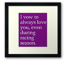 I Vow To Always Love You Even During Racing Season Framed Print