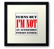TURNS OUT I'M NOT AN AFTERNOON PERSON EITHER Framed Print