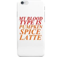 MY BLOOD TYPE IS PUMPKIN SPICE LATTE iPhone Case/Skin