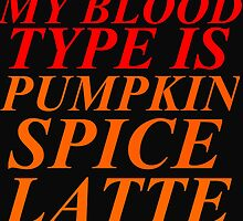 MY BLOOD TYPE IS PUMPKIN SPICE LATTE by Divertions