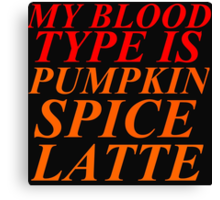 MY BLOOD TYPE IS PUMPKIN SPICE LATTE Canvas Print