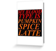 MY BLOOD TYPE IS PUMPKIN SPICE LATTE Greeting Card
