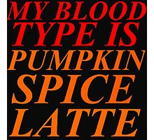 MY BLOOD TYPE IS PUMPKIN SPICE LATTE Photographic Print