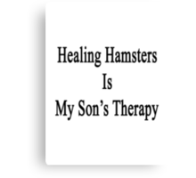 Healing Hamsters Is My Son's Therapy  Canvas Print