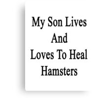 My Son Lives And Loves To Heal Hamsters  Canvas Print