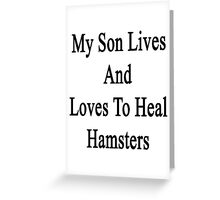 My Son Lives And Loves To Heal Hamsters  Greeting Card