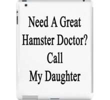 Need A Great Hamster Doctor? Call My Daughter  iPad Case/Skin
