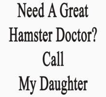Need A Great Hamster Doctor? Call My Daughter  by supernova23