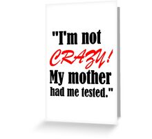 I'M NOT CRAZY!MY MOTHER HAD ME TESTED Greeting Card