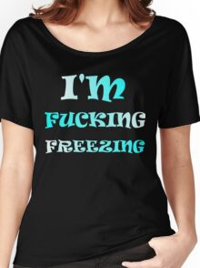 I'M FUCKING FREEZING Women's Relaxed Fit T-Shirt