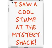 I Saw A Cool Stump At The Mystery Shack! iPad Case/Skin