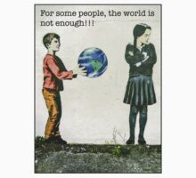 For some people, the world is not enough!! T-Shirt