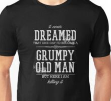 Never Dreamed I'd Become A Grumpy Old Man But I'm Killing It  Unisex T-Shirt